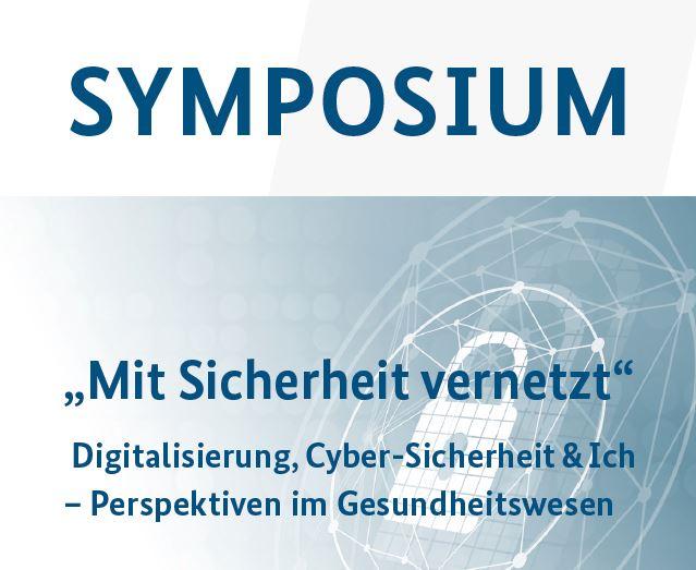 """Symposium """"Mit Sicherheit vernetzt: Digitalisierung, Cyber-Sicherheit & Ich – Perspektiven im Gesundheitswesen"""""""